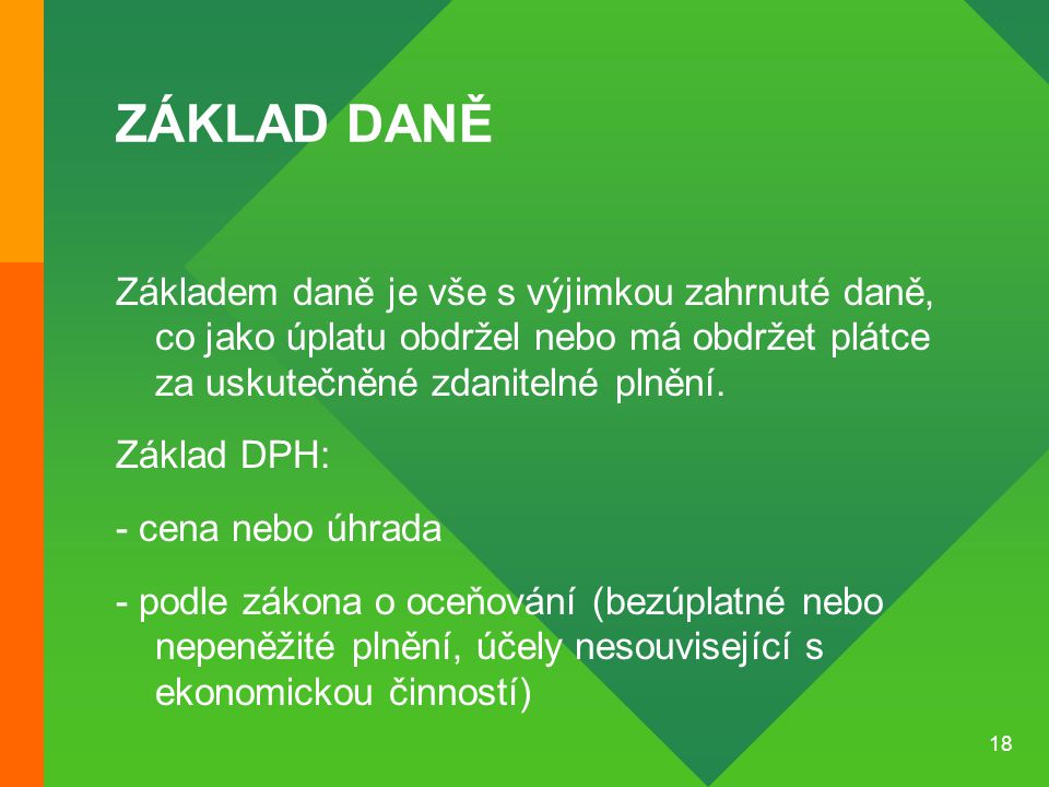 ZÁKLAD DANĚ Základem daně je vše s výjimkou zahrnuté daně, co jako úplatu obdržel nebo má obdržet plátce za uskutečněné zdanitelné plnění.