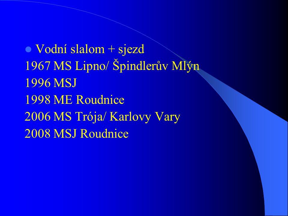 Vodní slalom + sjezd 1967 MS Lipno/ Špindlerův Mlýn. 1996 MSJ. 1998 ME Roudnice. 2006 MS Trója/ Karlovy Vary.