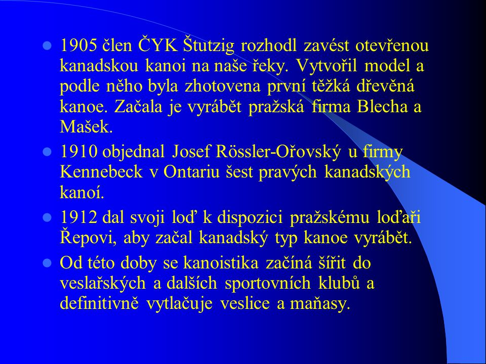 1905 člen ČYK Štutzig rozhodl zavést otevřenou kanadskou kanoi na naše řeky. Vytvořil model a podle něho byla zhotovena první těžká dřevěná kanoe. Začala je vyrábět pražská firma Blecha a Mašek.
