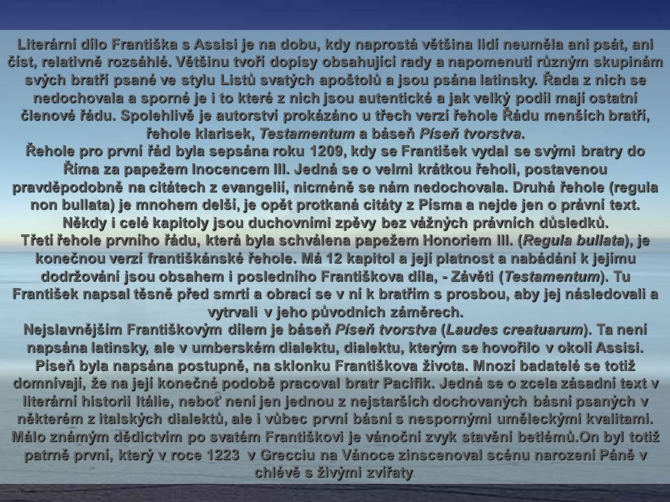 Literární dílo Františka s Assisi je na dobu, kdy naprostá většina lidí neuměla ani psát, ani číst, relativně rozsáhlé. Většinu tvoří dopisy obsahující rady a napomenutí různým skupinám svých bratří psané ve stylu Listů svatých apoštolů a jsou psána latinsky. Řada z nich se nedochovala a sporné je i to které z nich jsou autentické a jak velký podíl mají ostatní členové řádu. Spolehlivě je autorství prokázáno u třech verzí řehole Řádu menších bratří, řehole klarisek, Testamentum a báseň Píseň tvorstva.