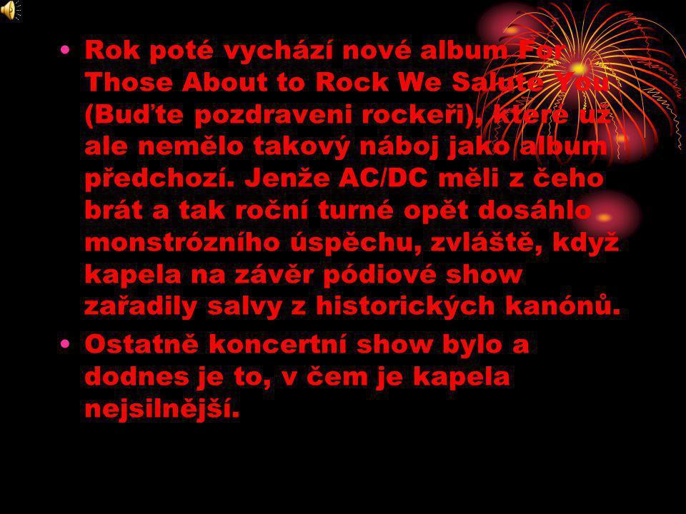 Rok poté vychází nové album For Those About to Rock We Salute You (Buďte pozdraveni rockeři), které už ale nemělo takový náboj jako album předchozí. Jenže AC/DC měli z čeho brát a tak roční turné opět dosáhlo monstrózního úspěchu, zvláště, když kapela na závěr pódiové show zařadily salvy z historických kanónů.