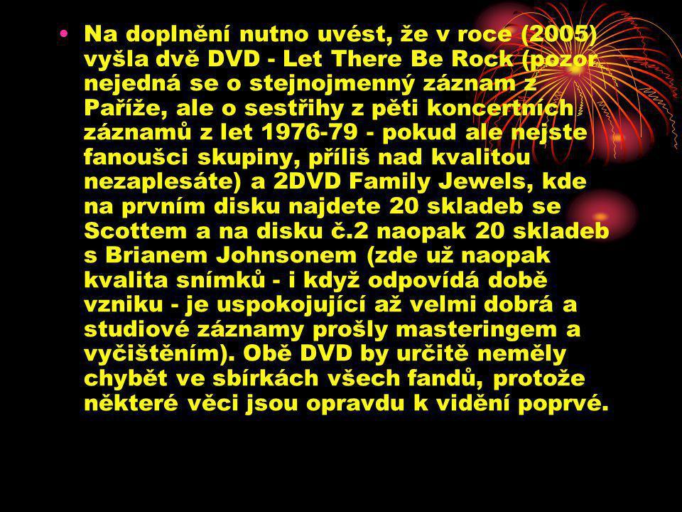 Na doplnění nutno uvést, že v roce (2005) vyšla dvě DVD - Let There Be Rock (pozor nejedná se o stejnojmenný záznam z Paříže, ale o sestřihy z pěti koncertních záznamů z let 1976-79 - pokud ale nejste fanoušci skupiny, příliš nad kvalitou nezaplesáte) a 2DVD Family Jewels, kde na prvním disku najdete 20 skladeb se Scottem a na disku č.2 naopak 20 skladeb s Brianem Johnsonem (zde už naopak kvalita snímků - i když odpovídá době vzniku - je uspokojující až velmi dobrá a studiové záznamy prošly masteringem a vyčištěním).