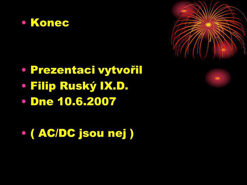 Konec Prezentaci vytvořil Filip Ruský IX.D. Dne 10.6.2007 ( AC/DC jsou nej )