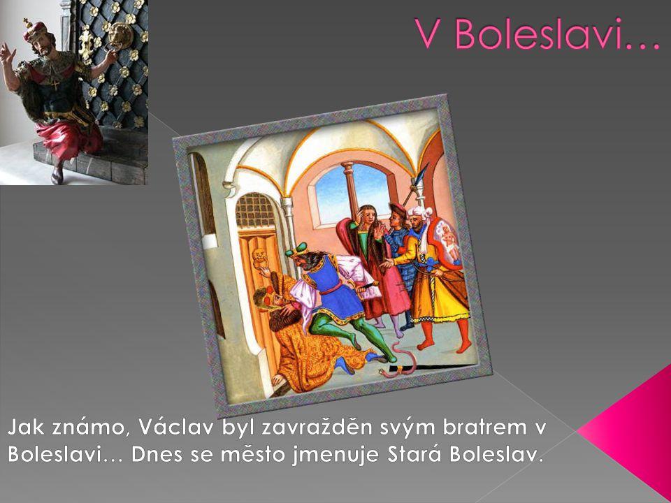 V Boleslavi… Jak známo, Václav byl zavražděn svým bratrem v Boleslavi… Dnes se město jmenuje Stará Boleslav.