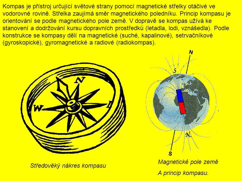 Kompas je přístroj určující světové strany pomocí magnetické střelky otáčivé ve vodorovné rovině. Střelka zaujímá směr magnetického poledníku. Princip kompasu je orientování se podle magnetického pole země. V dopravě se kompas užívá ke stanovení a dodržování kursu dopravních prostředků (letadla, lodi, vznášedla). Podle konstrukce se kompasy dělí na magnetické (suché, kapalinové), setrvačníkové (gyroskopické), gyromagnetické a radiové (radiokompas).
