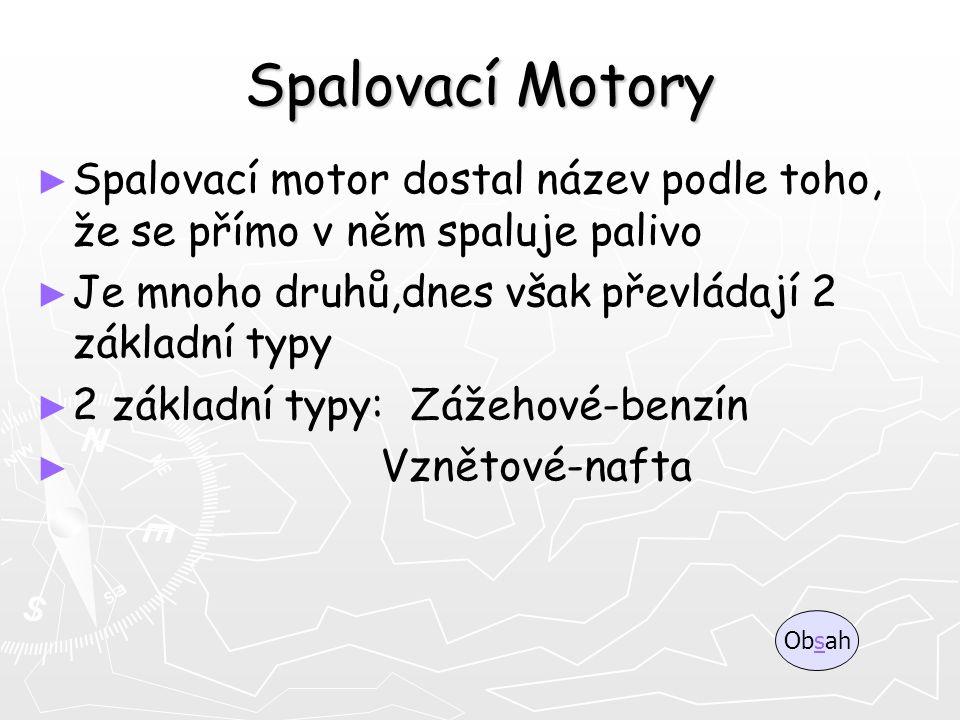 Spalovací Motory Spalovací motor dostal název podle toho, že se přímo v něm spaluje palivo. Je mnoho druhů,dnes však převládají 2 základní typy.