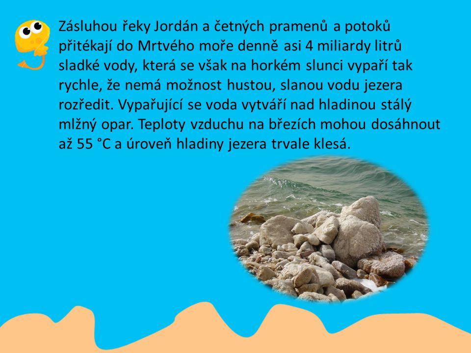 Zásluhou řeky Jordán a četných pramenů a potoků přitékají do Mrtvého moře denně asi 4 miliardy litrů sladké vody, která se však na horkém slunci vypaří tak rychle, že nemá možnost hustou, slanou vodu jezera rozředit.