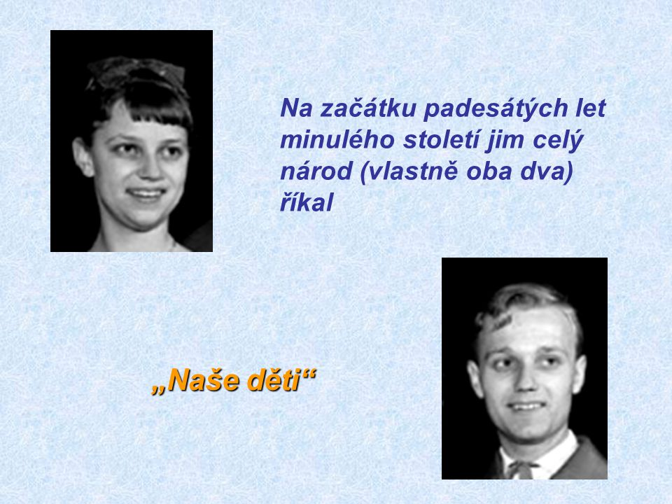 Na začátku padesátých let minulého století jim celý národ (vlastně oba dva) říkal