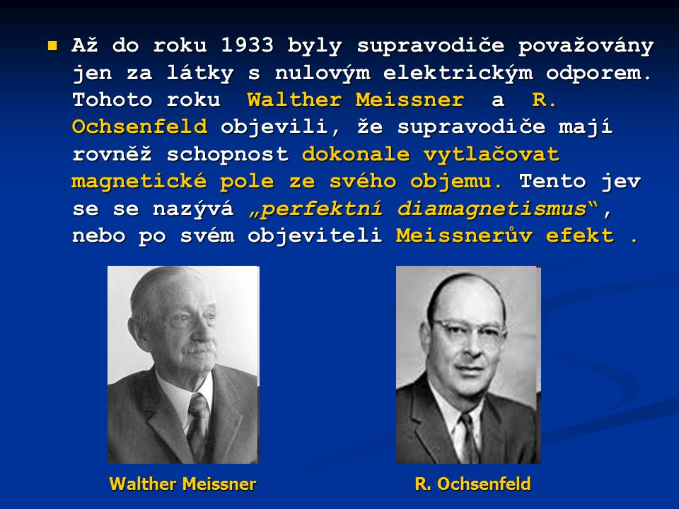 """Až do roku 1933 byly supravodiče považovány jen za látky s nulovým elektrickým odporem. Tohoto roku Walther Meissner a R. Ochsenfeld objevili, že supravodiče mají rovněž schopnost dokonale vytlačovat magnetické pole ze svého objemu. Tento jev se se nazývá """"perfektní diamagnetismus , nebo po svém objeviteli Meissnerův efekt ."""