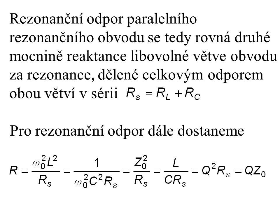 Rezonanční odpor paralelního rezonančního obvodu se tedy rovná druhé mocnině reaktance libovolné větve obvodu za rezonance, dělené celkovým odporem obou větví v sérii