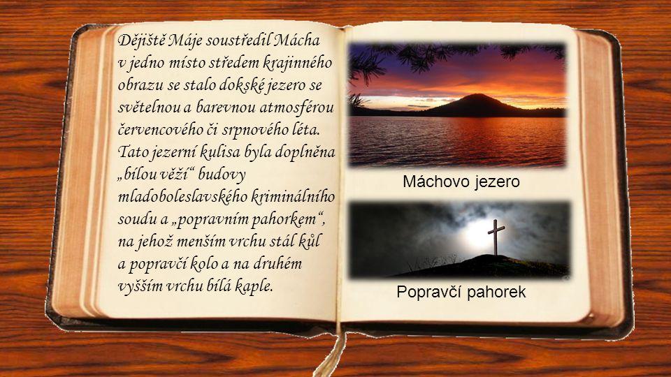 """Dějiště Máje soustředil Mácha v jedno místo středem krajinného obrazu se stalo dokské jezero se světelnou a barevnou atmosférou červencového či srpnového léta. Tato jezerní kulisa byla doplněna """"bílou věží budovy mladoboleslavského kriminálního soudu a """"popravním pahorkem , na jehož menším vrchu stál kůl a popravčí kolo a na druhém vyšším vrchu bílá kaple."""