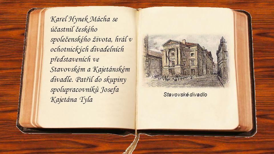 Karel Hynek Mácha se účastnil českého společenského života, hrál v ochotnických divadelních představeních ve Stavovském a Kajetánském divadle. Patřil do skupiny spolupracovníků Josefa Kajetána Tyla
