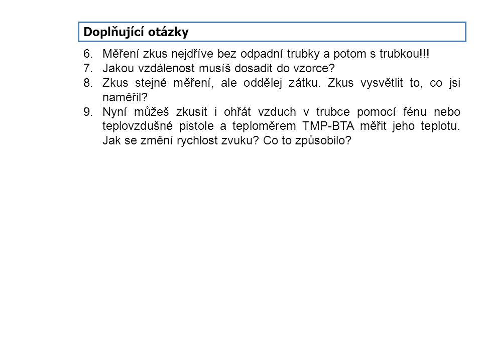 Doplňující otázky 6. Měření zkus nejdříve bez odpadní trubky a potom s trubkou!!! 7. Jakou vzdálenost musíš dosadit do vzorce