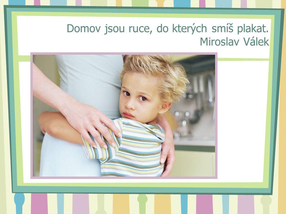 Domov jsou ruce, do kterých smíš plakat. Miroslav Válek