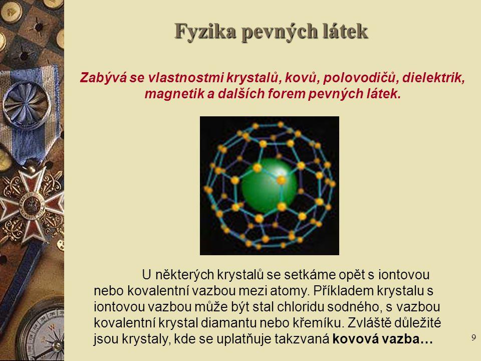 Fyzika pevných látek Zabývá se vlastnostmi krystalů, kovů, polovodičů, dielektrik, magnetik a dalších forem pevných látek.