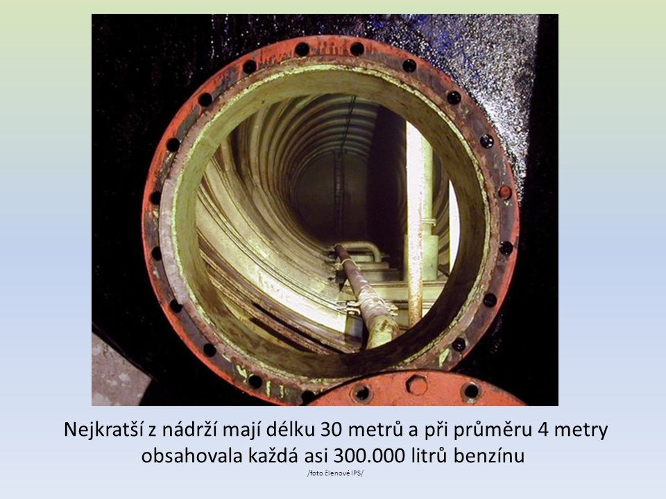 Nejkratší z nádrží mají délku 30 metrů a při průměru 4 metry obsahovala každá asi 300.000 litrů benzínu /foto členové IPS/