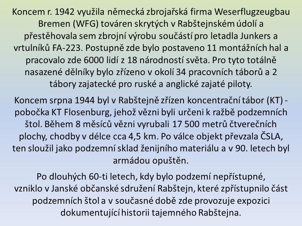Koncem r. 1942 využila německá zbrojařská firma Weserflugzeugbau Bremen (WFG) továren skrytých v Rabštejnském údolí a přestěhovala sem zbrojní výrobu součástí pro letadla Junkers a vrtulníků FA-223. Postupně zde bylo postaveno 11 montážních hal a pracovalo zde 6000 lidí z 18 národností světa. Pro tyto totálně nasazené dělníky bylo zřízeno v okolí 34 pracovních táborů a 2 tábory zajatecké pro ruské a anglické zajaté piloty.