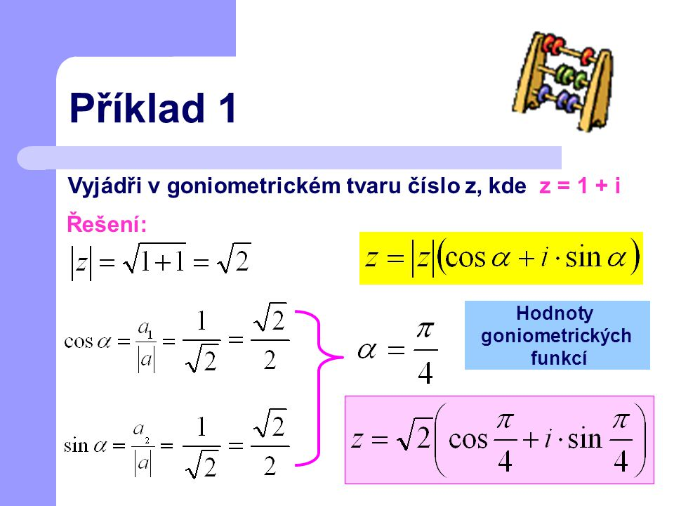 Příklad 1 Vyjádři v goniometrickém tvaru číslo z, kde z = 1 + i