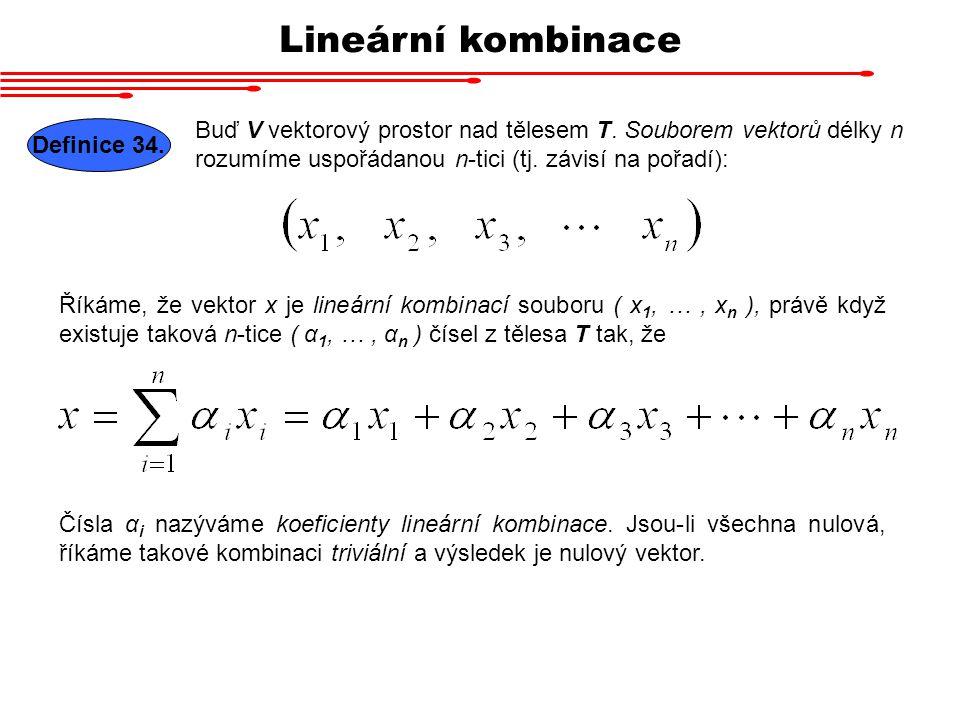 Lineární kombinace Buď V vektorový prostor nad tělesem T. Souborem vektorů délky n rozumíme uspořádanou n-tici (tj. závisí na pořadí):
