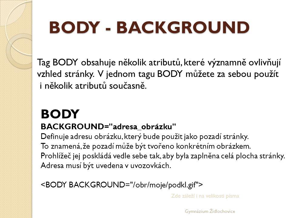 BODY - BACKGROUND Tag BODY obsahuje několik atributů, které významně ovlivňují. vzhled stránky. V jednom tagu BODY můžete za sebou použít.