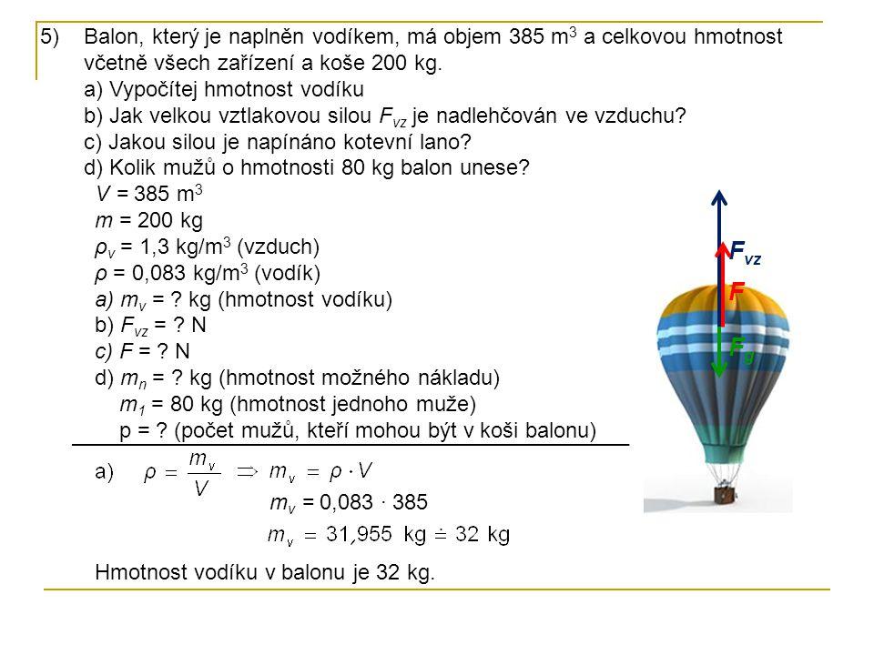 Balon, který je naplněn vodíkem, má objem 385 m3 a celkovou hmotnost včetně všech zařízení a koše 200 kg. a) Vypočítej hmotnost vodíku b) Jak velkou vztlakovou silou Fvz je nadlehčován ve vzduchu c) Jakou silou je napínáno kotevní lano d) Kolik mužů o hmotnosti 80 kg balon unese