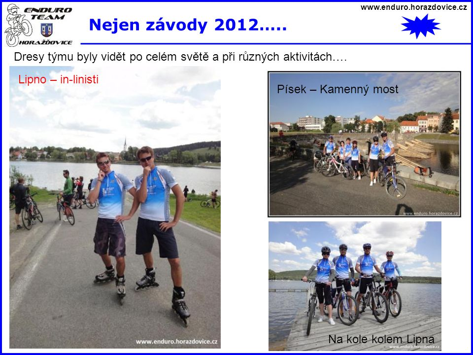 www.enduro.horazdovice.cz Nejen závody 2012….. Dresy týmu byly vidět po celém světě a při různých aktivitách….