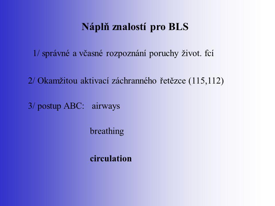 Náplň znalostí pro BLS 1/ správné a včasné rozpoznání poruchy život. fcí. 2/ Okamžitou aktivací záchranného řetězce (115,112)