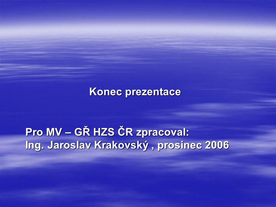 Konec prezentace Pro MV – GŘ HZS ČR zpracoval: Ing. Jaroslav Krakovský , prosinec 2006
