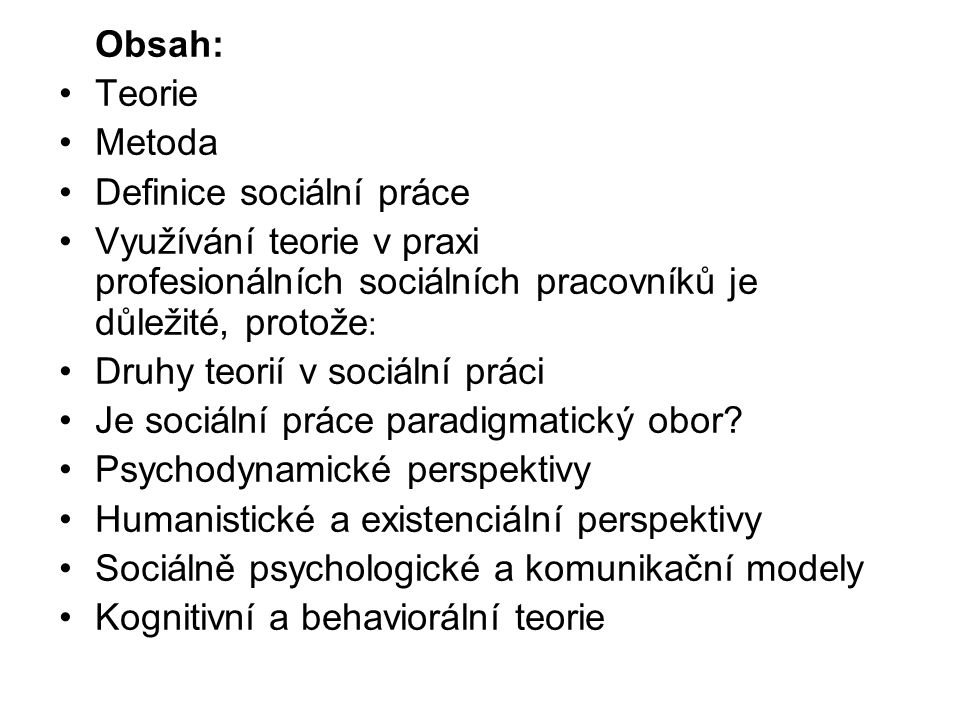 Obsah: Teorie. Metoda. Definice sociální práce. Využívání teorie v praxi profesionálních sociálních pracovníků je důležité, protože:
