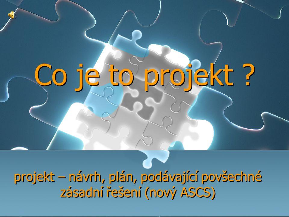 projekt – návrh, plán, podávající povšechné zásadní řešení (nový ASCS)