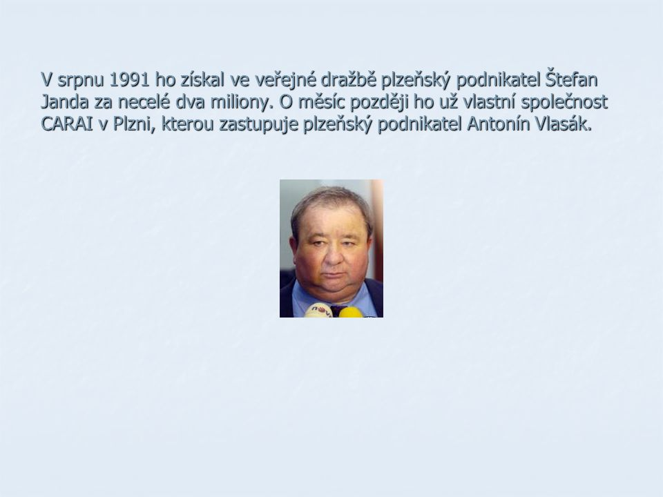 V srpnu 1991 ho získal ve veřejné dražbě plzeňský podnikatel Štefan Janda za necelé dva miliony.