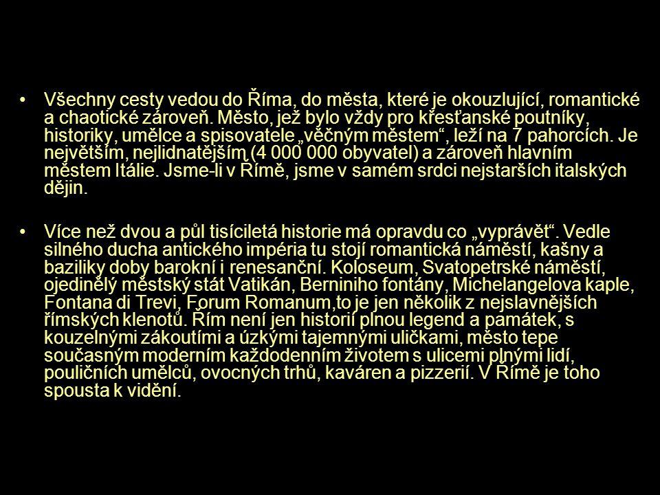 """Všechny cesty vedou do Říma, do města, které je okouzlující, romantické a chaotické zároveň. Město, jež bylo vždy pro křesťanské poutníky, historiky, umělce a spisovatele """"věčným městem , leží na 7 pahorcích. Je největším, nejlidnatějším (4 000 000 obyvatel) a zároveň hlavním městem Itálie. Jsme-li v Římě, jsme v samém srdci nejstarších italských dějin."""