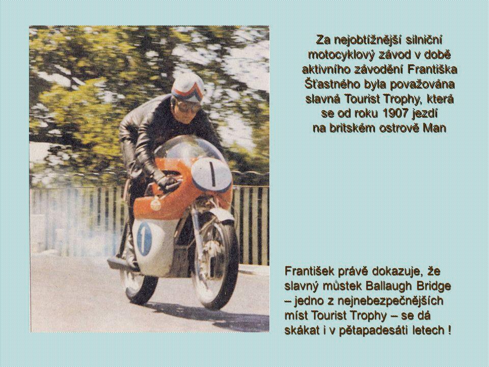 Za nejobtížnější silniční motocyklový závod v době aktivního závodění Františka Šťastného byla považována slavná Tourist Trophy, která se od roku 1907 jezdí na britském ostrově Man