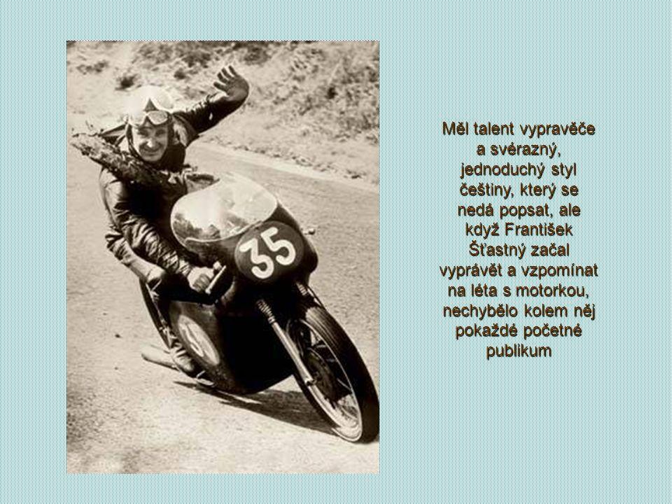 Měl talent vypravěče a svérazný, jednoduchý styl češtiny, který se nedá popsat, ale když František Šťastný začal vyprávět a vzpomínat na léta s motorkou, nechybělo kolem něj pokaždé početné publikum