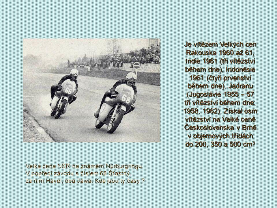 Je vítězem Velkých cen Rakouska 1960 až 61, Indie 1961 (tři vítězství během dne), Indonésie 1961 (čtyři prvenství během dne), Jadranu (Jugoslávie 1955 – 57 tři vítězství během dne; 1958, 1962). Získal osm vítězství na Velké ceně Československa v Brně v objemových třídách do 200, 350 a 500 cm3