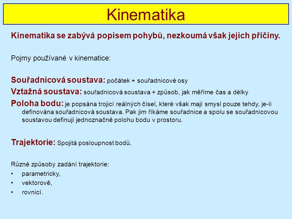 Kinematika Kinematika se zabývá popisem pohybů, nezkoumá však jejich příčiny. Pojmy používané v kinematice: