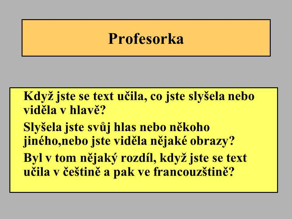 Profesorka Když jste se text učila, co jste slyšela nebo viděla v hlavě Slyšela jste svůj hlas nebo někoho jiného,nebo jste viděla nějaké obrazy