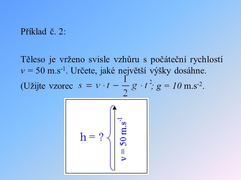 Příklad č. 2: Těleso je vrženo svisle vzhůru s počáteční rychlostí v = 50 m.s-1. Určete, jaké největší výšky dosáhne.