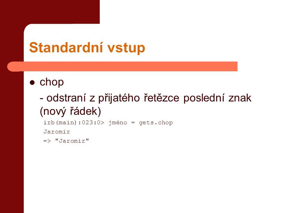 Standardní vstup chop. - odstraní z přijatého řetězce poslední znak (nový řádek) irb(main):023:0> jméno = gets.chop.