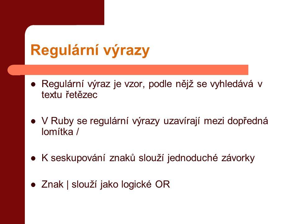 Regulární výrazy Regulární výraz je vzor, podle nějž se vyhledává v textu řetězec. V Ruby se regulární výrazy uzavírají mezi dopředná lomítka /