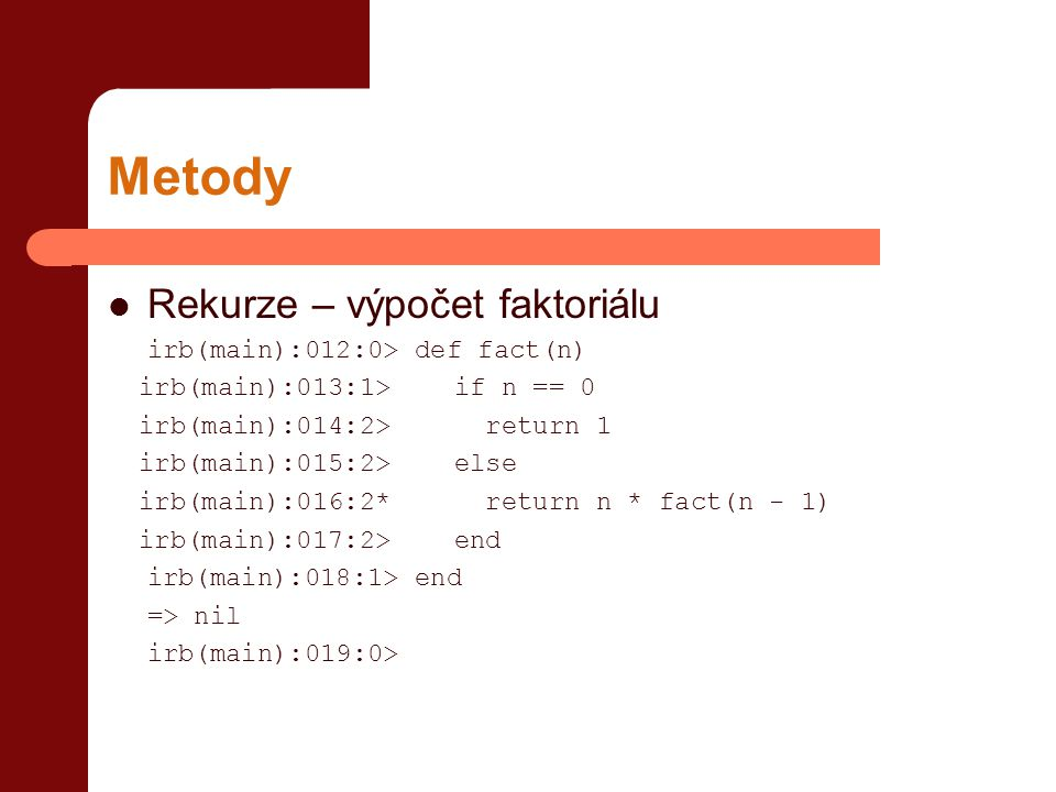 Metody Rekurze – výpočet faktoriálu irb(main):012:0> def fact(n)