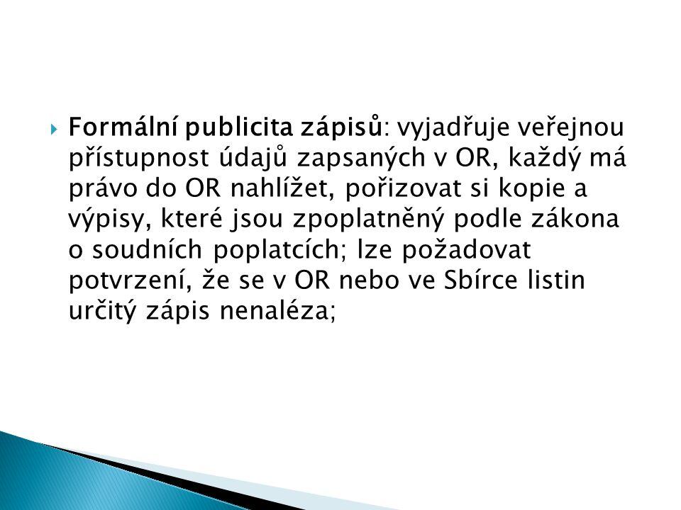 Formální publicita zápisů: vyjadřuje veřejnou přístupnost údajů zapsaných v OR, každý má právo do OR nahlížet, pořizovat si kopie a výpisy, které jsou zpoplatněný podle zákona o soudních poplatcích; lze požadovat potvrzení, že se v OR nebo ve Sbírce listin určitý zápis nenaléza;