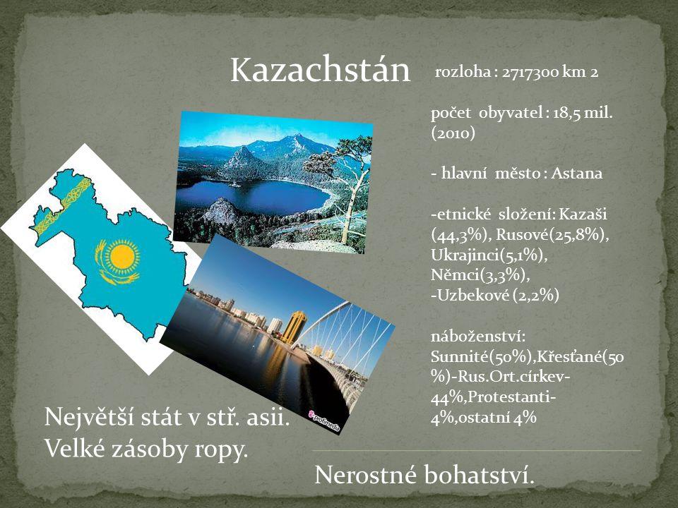 Kazachstán Největší stát v stř. asii. Velké zásoby ropy.
