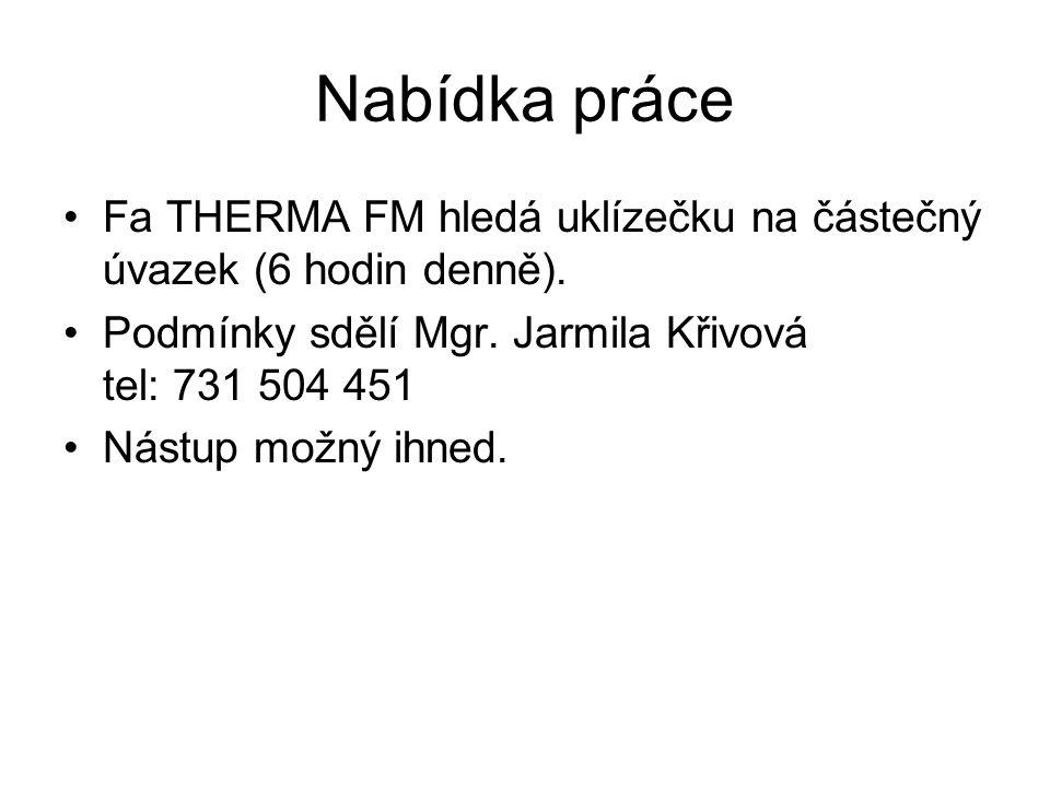 Nabídka práce Fa THERMA FM hledá uklízečku na částečný úvazek (6 hodin denně). Podmínky sdělí Mgr. Jarmila Křivová tel: 731 504 451.