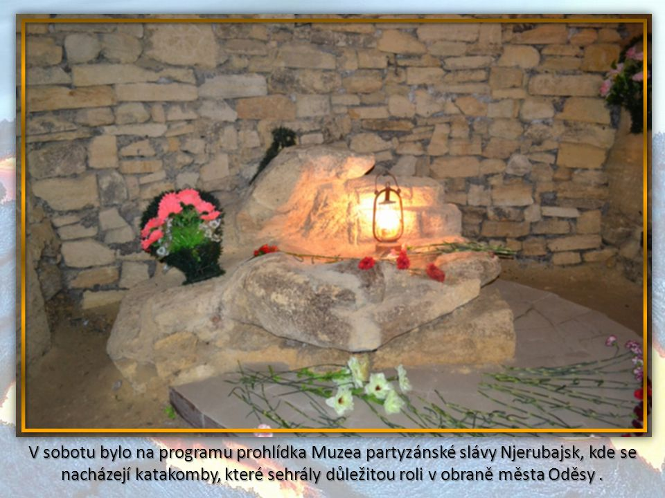 V sobotu bylo na programu prohlídka Muzea partyzánské slávy Njerubajsk, kde se nacházejí katakomby, které sehrály důležitou roli v obraně města Oděsy .