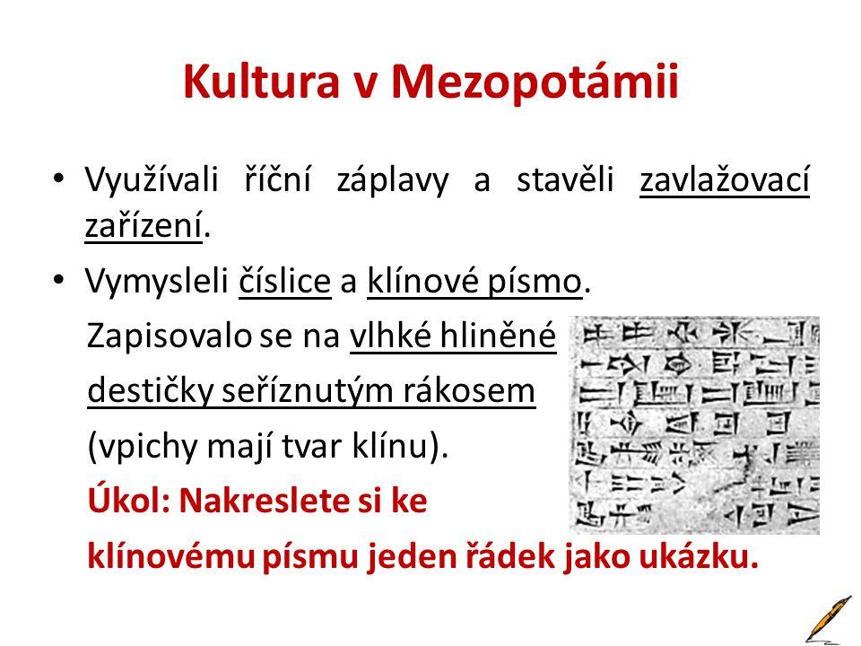 Kultura v Mezopotámii Využívali říční záplavy a stavěli zavlažovací zařízení. Vymysleli číslice a klínové písmo.