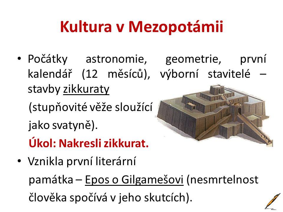 Kultura v Mezopotámii Počátky astronomie, geometrie, první kalendář (12 měsíců), výborní stavitelé – stavby zikkuraty.