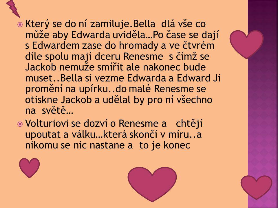 Který se do ní zamiluje.Bella dlá vše co může aby Edwarda uviděla…Po čase se dají s Edwardem zase do hromady a ve čtvrém díle spolu mají dceru Renesme s čímž se Jackob nemuže smířit ale nakonec bude muset..Bella si vezme Edwarda a Edward Ji promění na upírku..do malé Renesme se otiskne Jackob a udělal by pro ní všechno na světě…