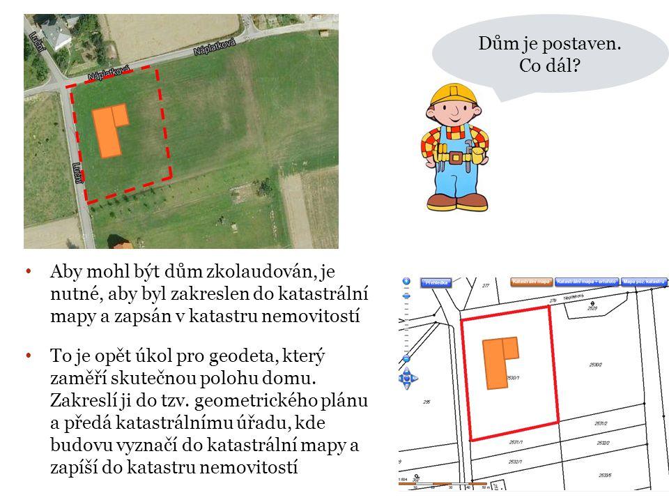 Dům je postaven. Co dál Aby mohl být dům zkolaudován, je nutné, aby byl zakreslen do katastrální mapy a zapsán v katastru nemovitostí.