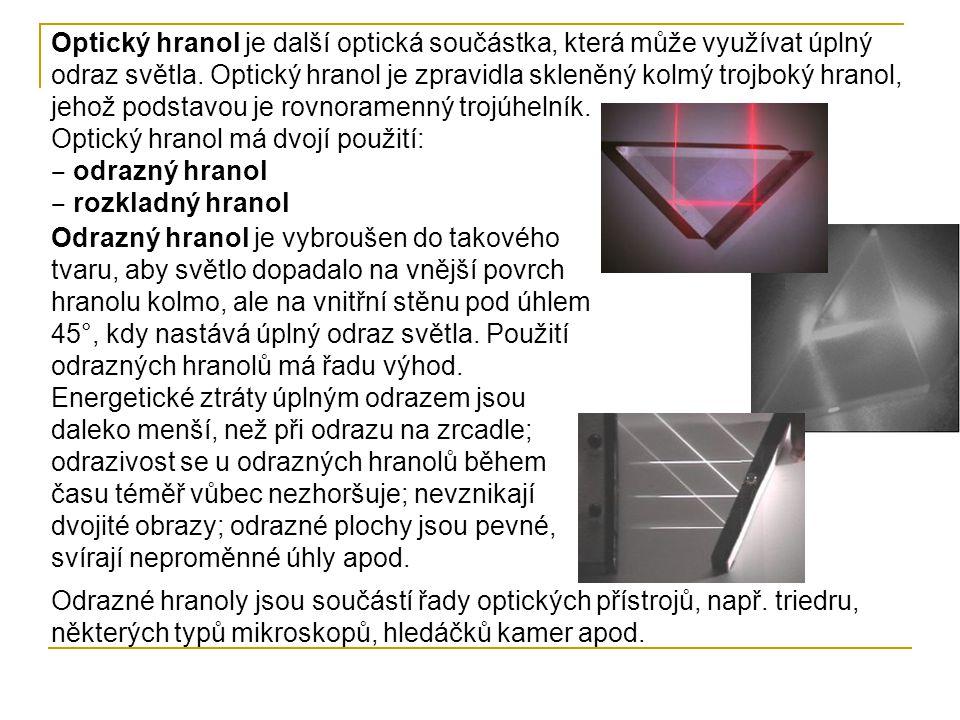 Optický hranol je další optická součástka, která může využívat úplný odraz světla. Optický hranol je zpravidla skleněný kolmý trojboký hranol, jehož podstavou je rovnoramenný trojúhelník.